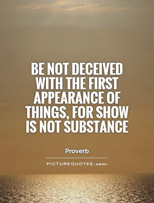 be-not-deceived-with-the-first-appearance-of-things-for-show-is-not-substance-quote-1